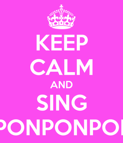 Poster: KEEP CALM AND SING  PONPONPON