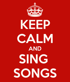 Poster: KEEP CALM AND SING  SONGS