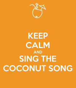 Poster: KEEP CALM AND SING THE COCONUT SONG