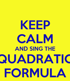 Poster: KEEP CALM AND SING THE QUADRATIC FORMULA