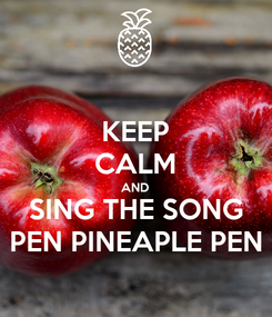 Poster: KEEP CALM AND SING THE SONG PEN PINEAPLE PEN
