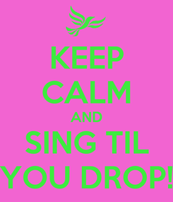 Poster: KEEP CALM AND SING TIL YOU DROP!
