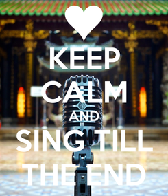 Poster: KEEP CALM AND SING TILL THE END