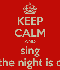 Poster: KEEP CALM AND sing Till the night is over