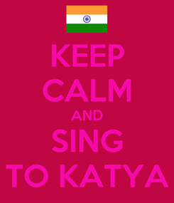 Poster: KEEP CALM AND SING TO KATYA