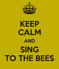 Poster: KEEP CALM AND SING TO THE BEES