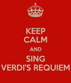 Poster: KEEP CALM AND SING VERDI'S REQUIEM