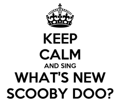 Poster: KEEP CALM AND SING WHAT'S NEW SCOOBY DOO?