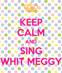 Poster: KEEP CALM AND SING WHIT MEGGY