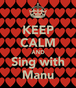 Poster: KEEP CALM AND Sing with Manu