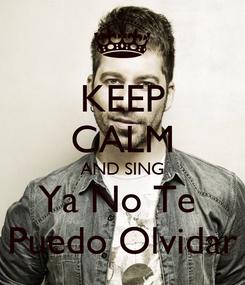Poster: KEEP CALM AND SING Ya No Te  Puedo Olvidar