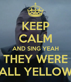 Poster: KEEP CALM AND SING YEAH THEY WERE ALL YELLOW