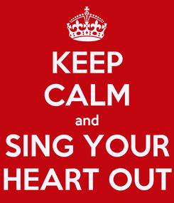 Poster: KEEP CALM and SING YOUR HEART OUT