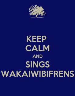 Poster: KEEP  CALM AND SINGS WAKAIWIBIFRENS