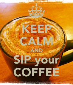 Poster: KEEP CALM AND SIP your COFFEE