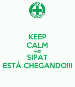 Poster: KEEP CALM AND SIPAT ESTÁ CHEGANDO!!!