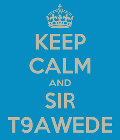 Poster: KEEP CALM AND SIR T9AWEDE