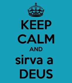 Poster: KEEP CALM AND sirva a  DEUS