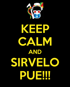 Poster: KEEP CALM AND SIRVELO PUE!!!