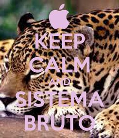 Poster: KEEP CALM AND SISTEMA BRUTO