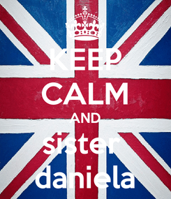 Poster: KEEP CALM AND sister  daniela