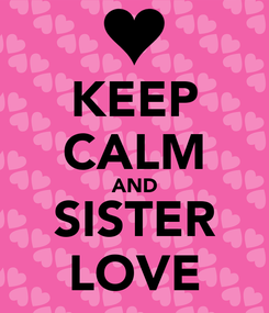 Poster: KEEP CALM AND SISTER LOVE