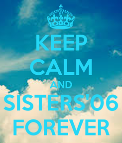 Poster: KEEP CALM AND SISTERS'06 FOREVER
