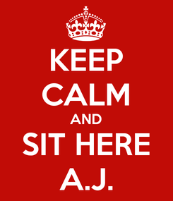 Poster: KEEP CALM AND SIT HERE A.J.
