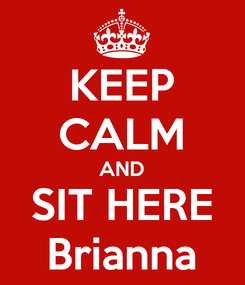 Poster: KEEP CALM AND SIT HERE Brianna