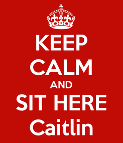 Poster: KEEP CALM AND SIT HERE Caitlin