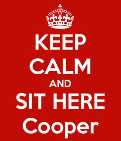 Poster: KEEP CALM AND SIT HERE Cooper