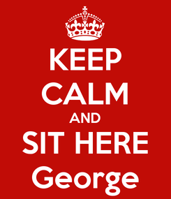 Poster: KEEP CALM AND SIT HERE George