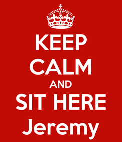 Poster: KEEP CALM AND SIT HERE Jeremy