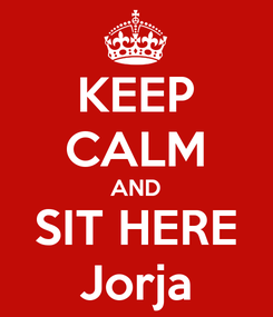 Poster: KEEP CALM AND SIT HERE Jorja