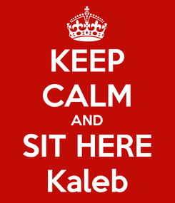 Poster: KEEP CALM AND SIT HERE Kaleb