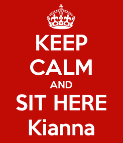 Poster: KEEP CALM AND SIT HERE Kianna