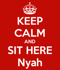 Poster: KEEP CALM AND SIT HERE Nyah