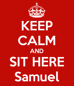 Poster: KEEP CALM AND SIT HERE Samuel