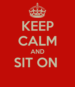 Poster: KEEP CALM AND SIT ON