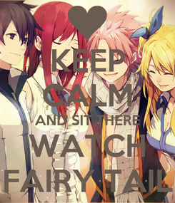 Poster: KEEP CALM AND SIT THERE WATCH FAIRY TAIL