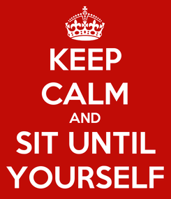Poster: KEEP CALM AND SIT UNTIL YOURSELF