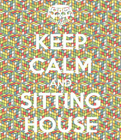Poster: KEEP CALM AND SITTING HOUSE