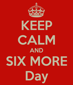 Poster: KEEP CALM AND SIX MORE Day