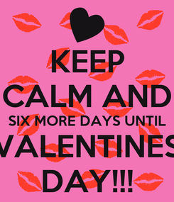 Poster: KEEP CALM AND SIX MORE DAYS UNTIL VALENTINES DAY!!!