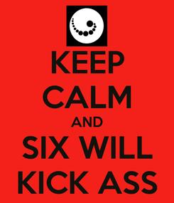 Poster: KEEP CALM AND SIX WILL KICK ASS
