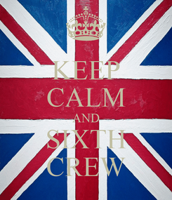 Poster: KEEP CALM AND SIXTH CREW
