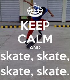 Poster: KEEP CALM AND skate, skate, skate, skate.