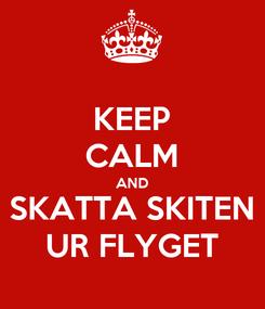 Poster: KEEP CALM AND SKATTA SKITEN UR FLYGET