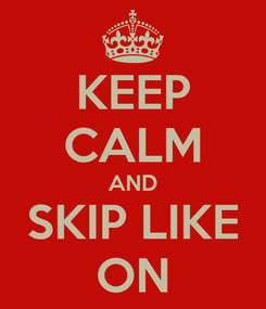 Poster: KEEP CALM AND SKIP LIKE ON