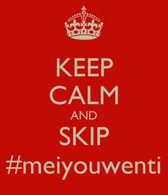Poster: KEEP CALM AND SKIP #meiyouwenti